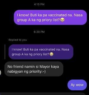 Honestly I feel like people like this should be named and shamed publicly. If we can't catch them, we should at least make it socially unacceptable Quoted rodelalbert's tweet:   I saw an acquaintance on ig who recently posted he got vaccinated and I asked if he was in the group A category. Turns out nasa friends of the VIP category pala sya.